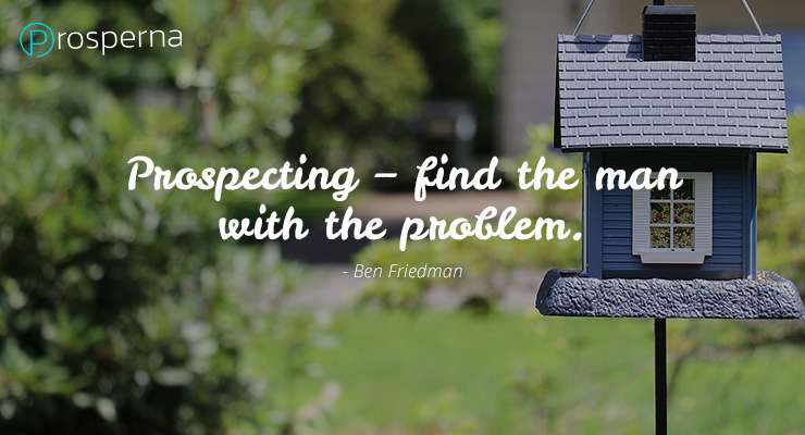 Prospecting – find the man with the problem. – Ben Friedman