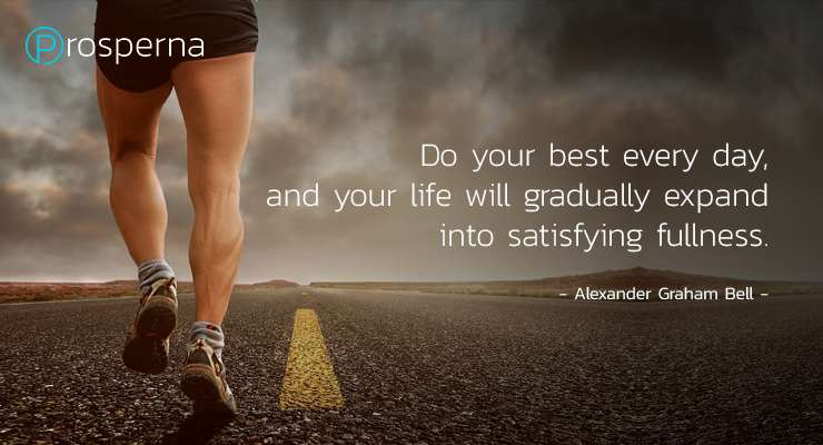 Do your best every day, and your life will gradually expand into satisfying fullness. – Alexander Graham Bell