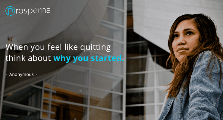 When you feel like quitting think about why you started. – Anonymous