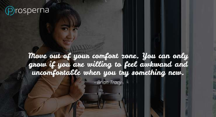 """""""Move out of your comfort zone. You can only grow if you are willing to feel awkward and uncomfortable when you try something new.""""  – Brian Tracy"""