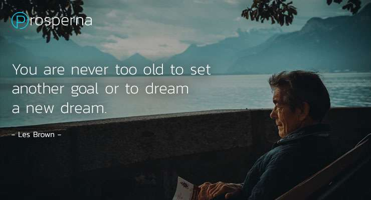 You are never too old to set another goal or to dream a new dream. – Les Brown