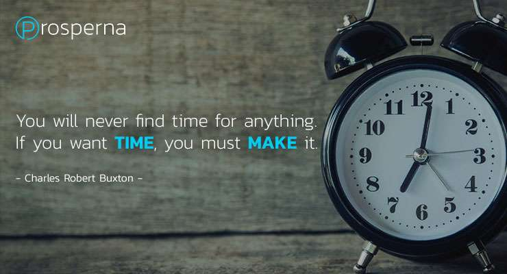 You will never find time for anything. If you want time, you must make it. – Charles Robert Buxton