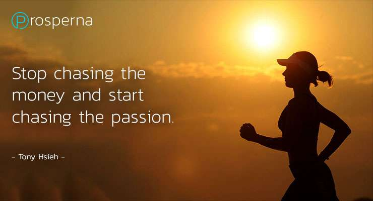 Stop chasing the money and start chasing the passion. – Tony Hsieh
