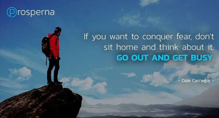 If you want to conquer fear, don't sit home and think about it. Go out and get busy. – Dale Carnegie