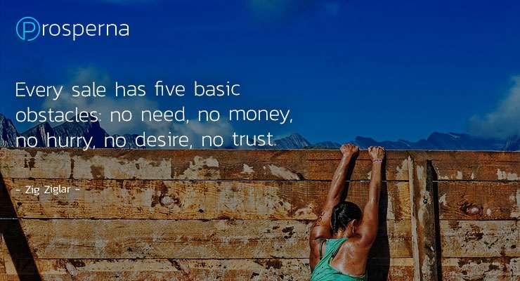 Every sale has five basic obstacles: no need, no money, no hurry, no desire, no trust. – Zig Ziglar