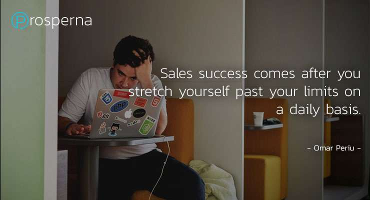 Sales success comes after you stretch yourself past your limits on a daily basis. – Omar Periu