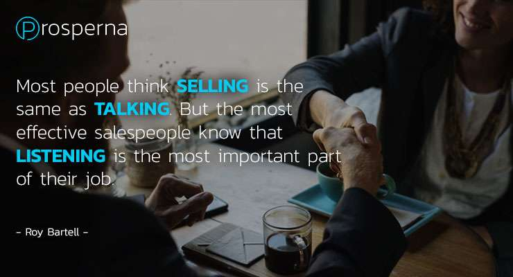 Most People think SELLING is the same as TALKING. But the most effective sales people know that LISTENING is the most important part of their job.  – Roy Bartell