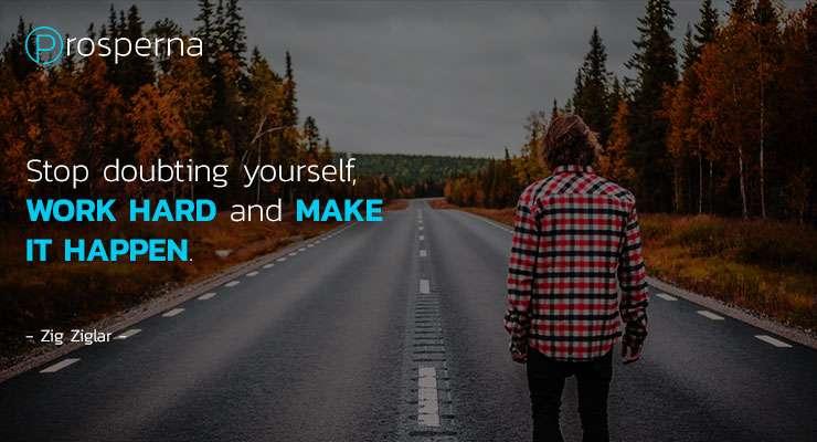 Stop Doubting Yourself, Work Hard and Make it Happen. – Zig Ziglar