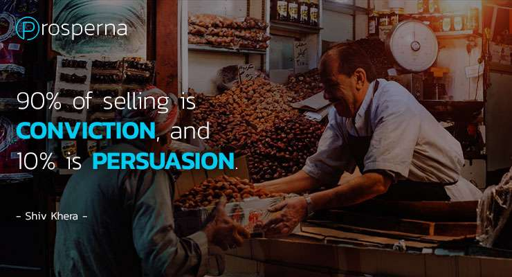 90% of Selling is CONVICTON, and 10% is PERSUASION. – Shiv Khera
