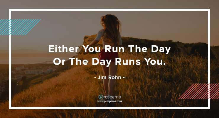Either You Run The Day Or The Day Runs You. – Jim Rohn
