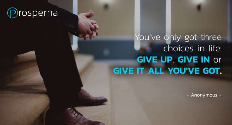 You've only got three choices in life: Give up, Give in or Give it all you've got. – Anonymous