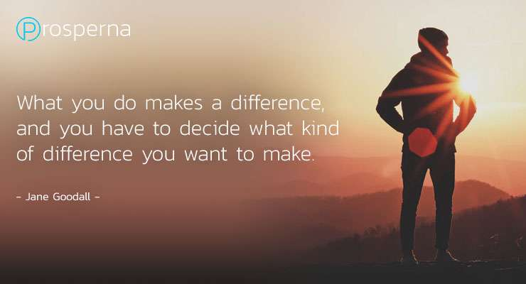 What you do makes a difference, and you have to decide what kind of difference you want to make. – Jane Goodall