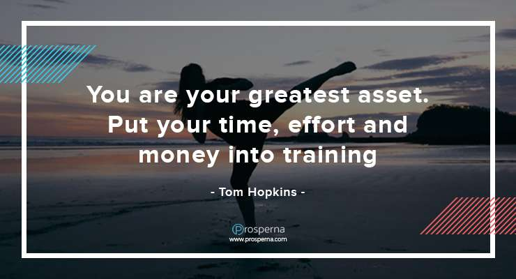 You are your greatest asset. Put your time, effort and money into training. – Tom Hopkins