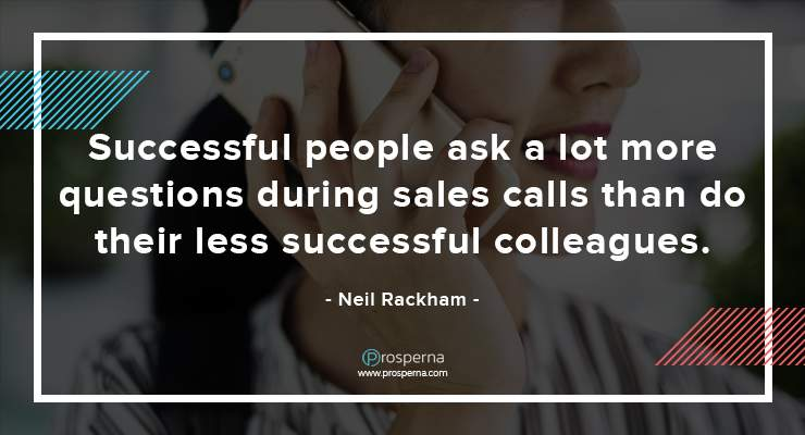 Successful people ask a lot more questions during sales calls than do their less successful colleagues. – Neil Rackham
