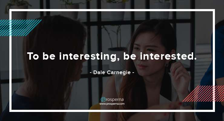 To be interesting, be interested. – Dale Carnegie