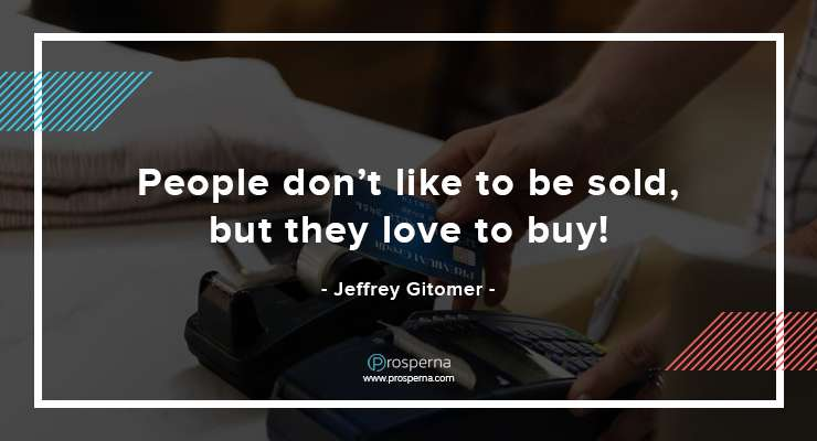 People don't like to be sold, but they love to buy! – Jeffrey Gitomer