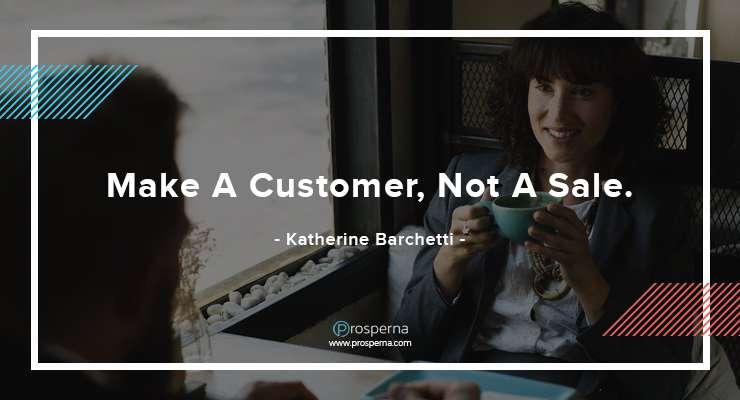 Make A Customer, Not A Sale. – Katherine Barchetti