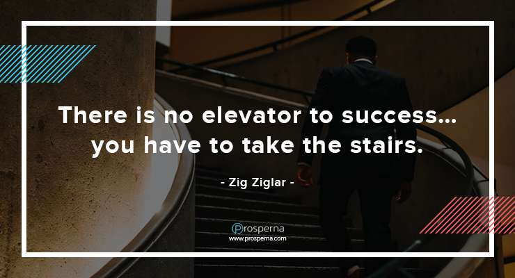 There is no elevator to success…you have to take the stairs. – Zig Ziglar