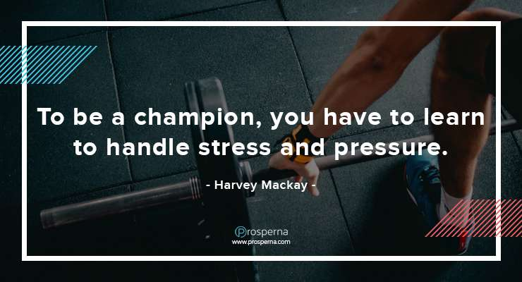 To be a champion, you have to learn to handle stress and pressure. – Harvey Mackay