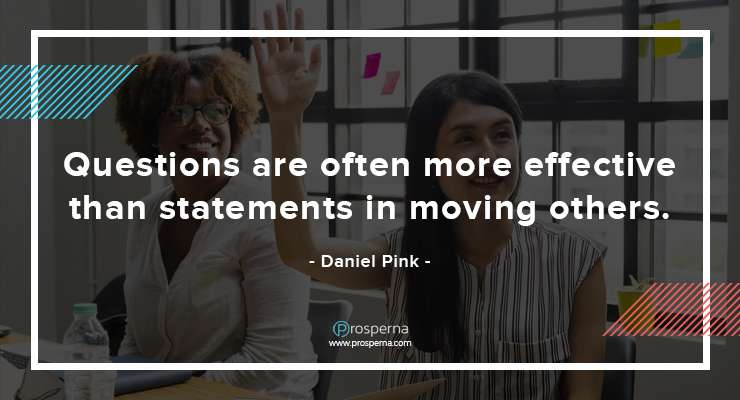 Questions are often more effective than statements in moving others. – Daniel Pink