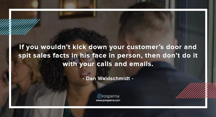 If you wouldn't kick down your customer's door and spit sales facts in his face in person, then don't do it with your calls and emails. – Dan Waldschmidt
