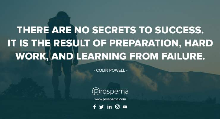 There are no secrets to success. It is the result of preparation, hard work, and learning from failure. – Colin Powell