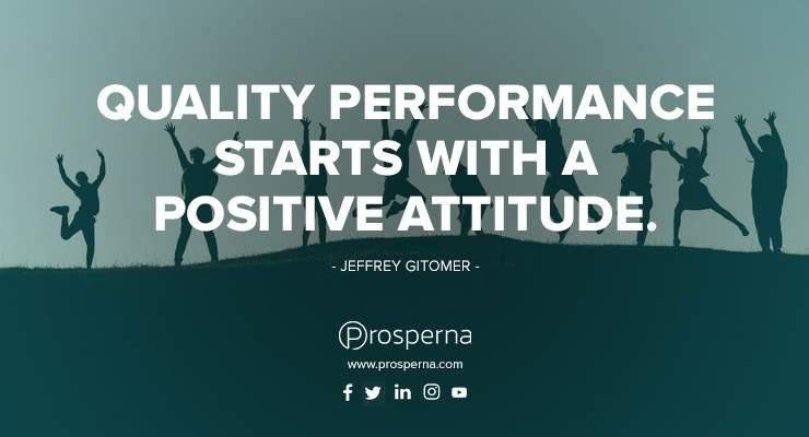 Quality Performance Starts with a Positive Attitude. – Jeffrey Gitomer