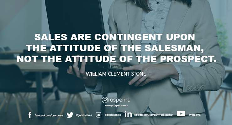 """Sales are contingent upon the attitude of the salesman, not the attitude of the prospect."""" – William Clement Stone"""