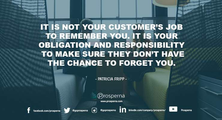 It is not your customer's job to remember you. It is your obligation and responsibility to make sure they don't have the chance to forget you. – Patricia Fripp