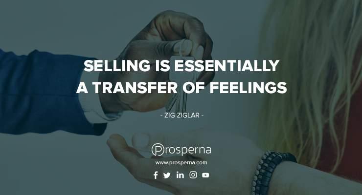 Selling is essentially a transfer of feelings. – Zig Ziglar