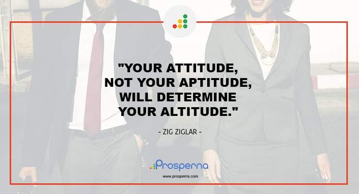 Your attitude, not your aptitude, will determine your altitude. – Zig Ziglar