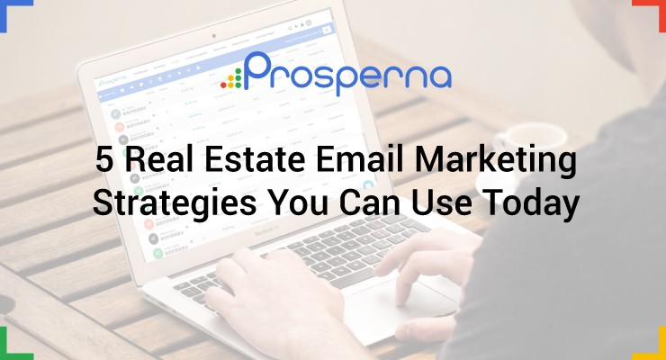 5 Real Estate Email Marketing Strategies You Can Use Today
