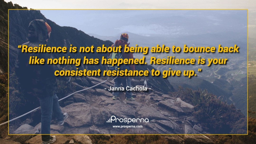 Resilience is not about being able to bounce back like nothing has happened. Resilience is your consistent resistance to give up. – Janna Cachola