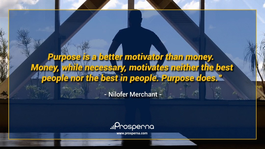 Purpose is a better motivator than money. Money, while necessary, motivates neither the best people nor the best in people. Purpose does. – Nilofer Merchant