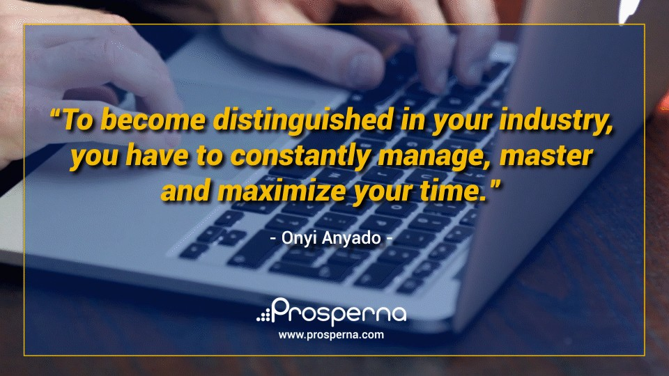 To become distinguished in your industry, you have to constantly manage, master and maximise your time. – Onyi Anyado