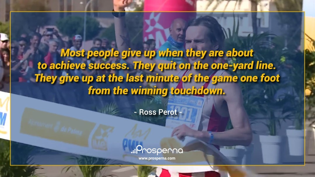 Most People Give up When They are About to Achieve Success. – Ross Perot