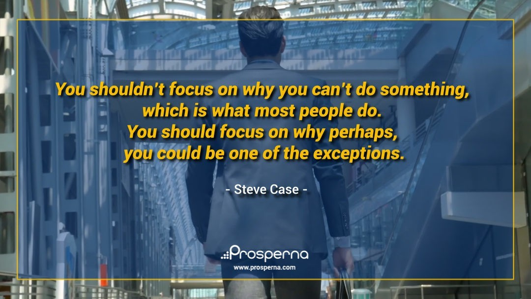 You shouldn't focus on why you can't do something, which is what most people do. You should focus on why perhaps, you could be one of the exceptions. – Steve Case