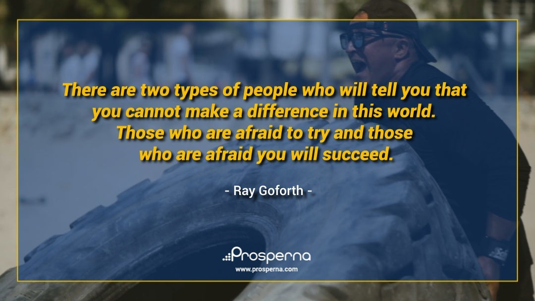 There are two types of people who will tell you that you cannot make a difference in this world. Those who are afraid to try and those who are afraid you will succeed. – Ray Goforth