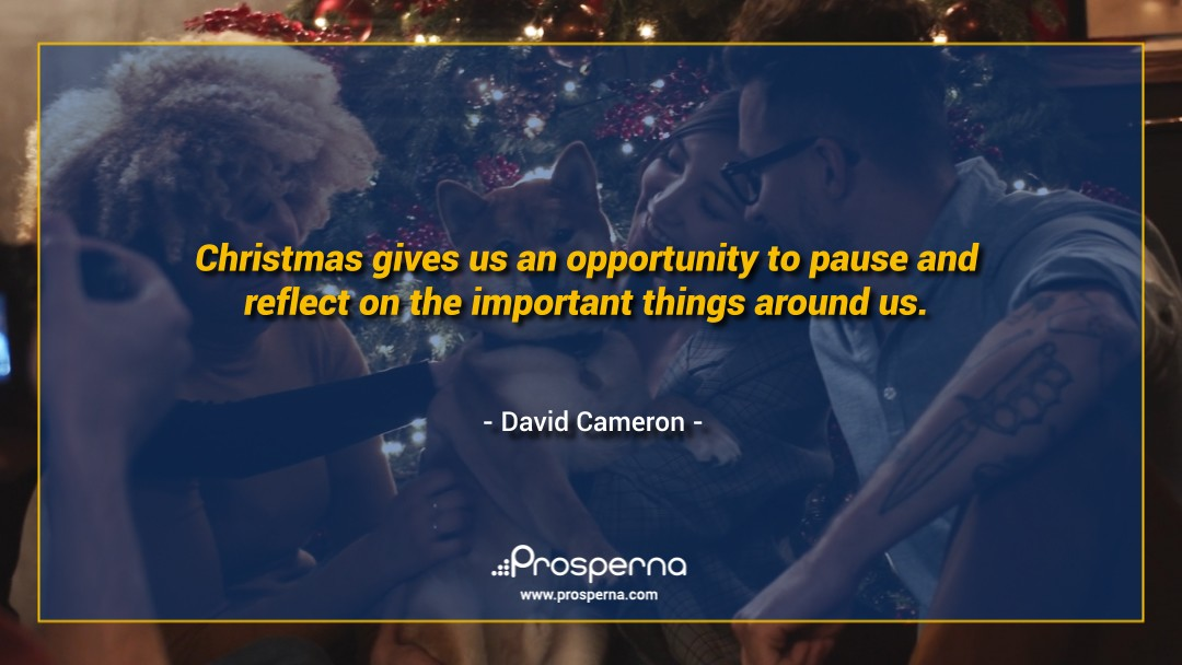 Christmas gives us an opportunity to pause and reflect on the important things around us. – David Cameron