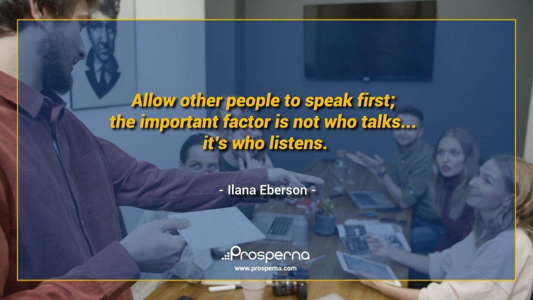 Allow other people to speak first; the important factor is not who talks… it's who listens. – Ilana Eberson