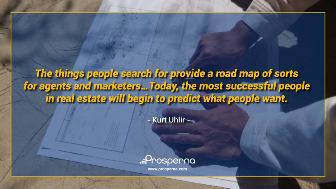 The things people search for provide a road map of sorts for agents and marketers… Today, the most successful people in real estate will begin to predict what people want. – Kurt Uhlir